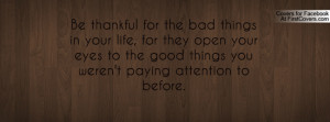 be thankful for the bad things in your life , Pictures , for they open ...