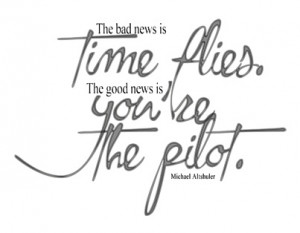 ... time flies, the good news is you're the Pilot: life motivational quote