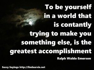 To be yourself... - Sassy Sayings http://lindaursin.net