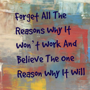 Quotes about staying positive Forget all the reasons why it won't work ...