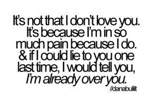 ... pain and if I could lie to you I would tell you I'm already over you