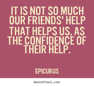 ... our friends' help that helps us, as.. Epicurus top friendship quotes