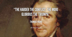 The harder the conflict, the more glorious the triumph.""