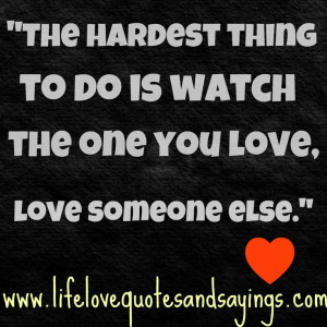 ... The hardest thing to do is watch the one you love, love someone else