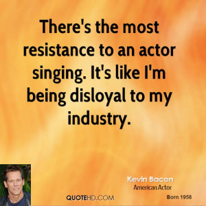 There's the most resistance to an actor singing. It's like I'm being ...