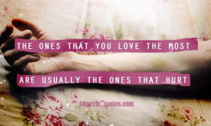 ... that you love the most are usually the ones that hurt you the most
