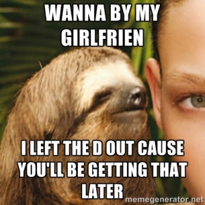 Whispering sloth - Wanna by my girlfrien I left the d out cause you'll ...