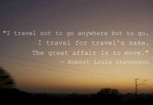 The great affair is to move. Robert Louis Stevenson