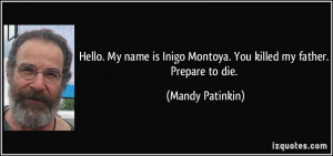 Hello. My name is Inigo Montoya. You killed my father. Prepare to die ...