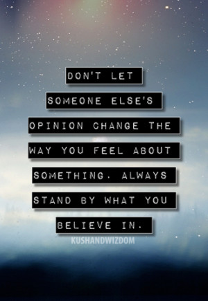 ... the way you feel about something always stand by what you believe in