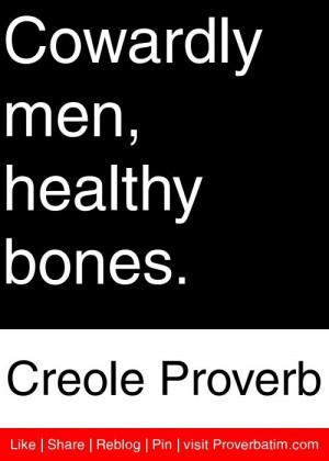 Cowardly men, healthy bones. - Creole Proverb #proverbs #quotes