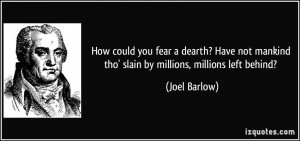 How could you fear a dearth? Have not mankind tho' slain by millions ...