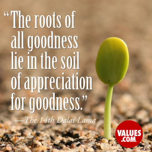 The roots of all goodness lie in the soil of appreciation for goodness ...