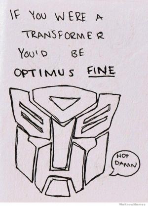 If you were a transformer you'd be optimus fine – hot damn