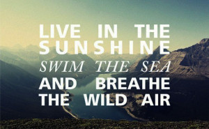 Live in the sunshine, swim in the sea, and breathe the wild air.