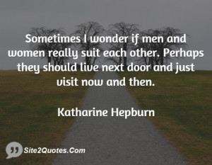 Sometimes I wonder if men and women really suit each other. Perhaps ...