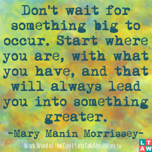 ... will always lead you into something greater. –Mary Manin Morrissey