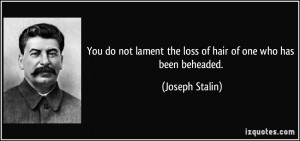 You do not lament the loss of hair of one who has been beheaded ...