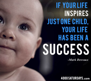 If Your Life Inspires Just One Child, Your Life Has Been A Success