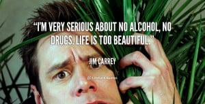 very serious about no alcohol, no drugs. Life is too beautiful ...