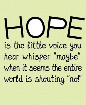 "Hope is the little voice you hear whisper ""maybe"" when it seems ..."