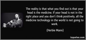 The reality is that what you find out is that your head is the ...