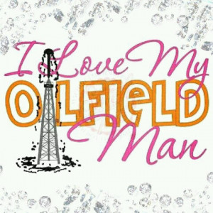 Oil Field Quotes And Sayings I love my oilfield man!
