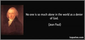 No one is so much alone in the world as a denier of God. - Jean Paul