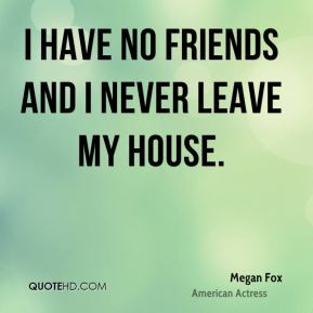 Megan Fox - I have no friends and I never leave my house.