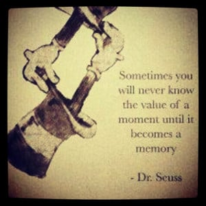 ... moment until it becomes a memory. - Dr. Seuss (Theodor Seuss Geisel
