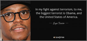 ... me, the biggest terrorist is Obama, and the United States of America
