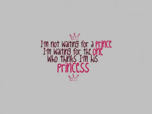 ... For a Prince. I'm Waiting For The One Who Thinks I'm His Princess