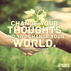 """Change your thoughts and you change your world."""""""