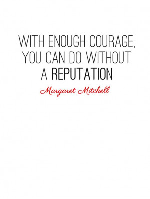 ... enough courage, you can do without a reputation. Margaret Mitchell