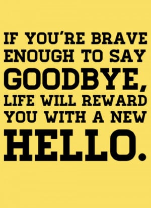 ... ADVICE STORIES BRAVE TO SAY GOODBYE REWARD WITH A NEW HELLO