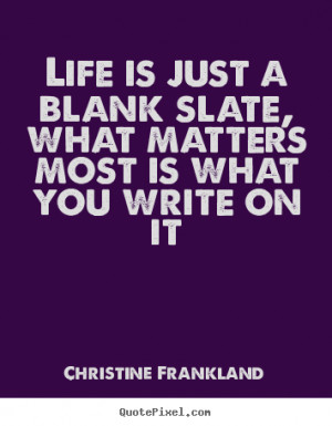 ... is just a blank slate, what matters most is what you write on it