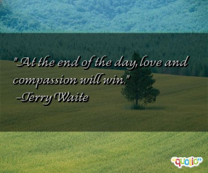 At the end of the day, love and compassion will win. -Terry Waite