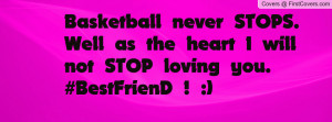 Basketball never STOPS. Well as the heart I will not STOP loving you ...