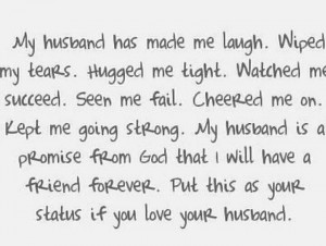 my husband has made me laugh wiped my tears hugged me tight watched me ...