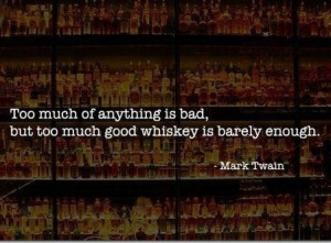 ... much of anything is bad, but too much good whiskey is barely enough