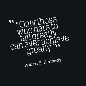 """The Quote: """"Only those who dare to fail greatly can ever achieve ..."""