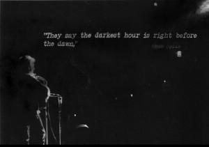 They say the darkest hour is right before the dawn,-Bob Dylan