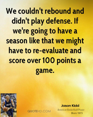 We couldn't rebound and didn't play defense. If we're going to have a ...