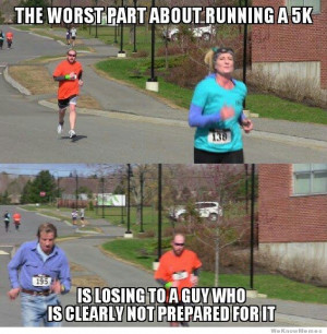 The worst part about running a 5k… is losing to a guy wearing jeans.