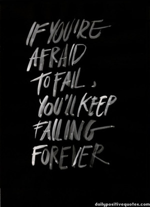 If you're afraid to fail, you'll keep falling forever