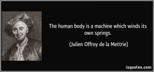 The human body is a machine which winds its own springs. - Julien ...