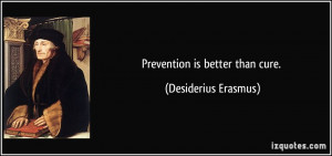Prevention is better than cure. - Desiderius Erasmus