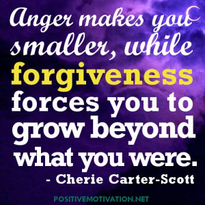 Anger makes you smaller, while forgiveness forces you to grow beyond ...