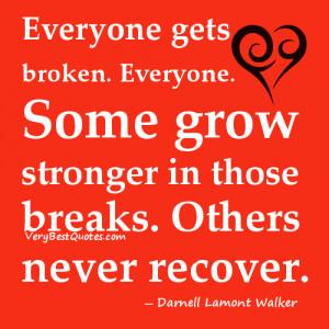 Everyone gets broken. Everyone. Some grow stronger in those breaks ...