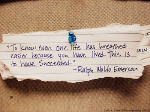 ... one life has breathed easier because you have lived. This is to have